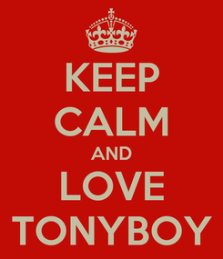 Poster: KEEP CALM AND LOVE TONYBOY