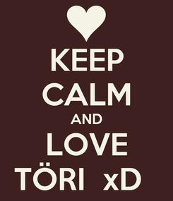 Poster: KEEP CALM AND LOVE TÖRI  xD