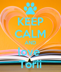 Poster: KEEP CALM AND love  Torii