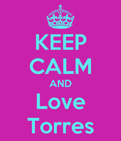 Poster: KEEP CALM AND Love Torres