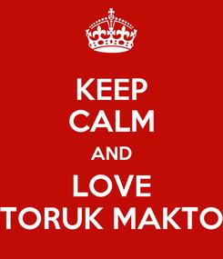 Poster: KEEP CALM AND LOVE TORUK MAKTO
