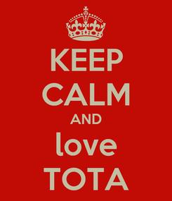 Poster: KEEP CALM AND love TOTA