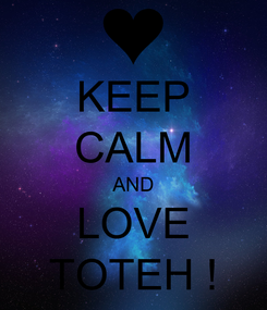 Poster: KEEP CALM AND LOVE TOTEH !