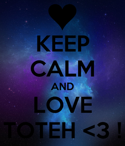 Poster: KEEP CALM AND LOVE TOTEH <3 !