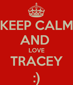 Poster: KEEP CALM AND  LOVE TRACEY :)