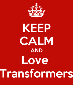 Poster: KEEP CALM AND Love  Transformers