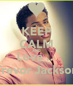 Poster: KEEP CALM AND Love ..♥ Trevor Jackson