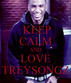 Poster:  KEEP CALM AND  LOVE   TREYSONGZ