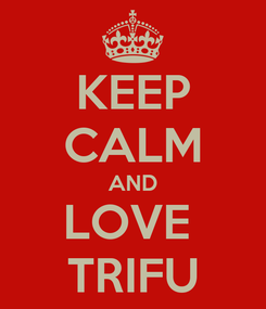 Poster: KEEP CALM AND LOVE  TRIFU