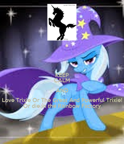 Poster: KEEP CALM AND Love Trixie Or The Great And Powerful Trixie! Or die in the Rainbow Factory