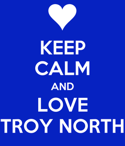 Poster: KEEP CALM AND LOVE TROY NORTH