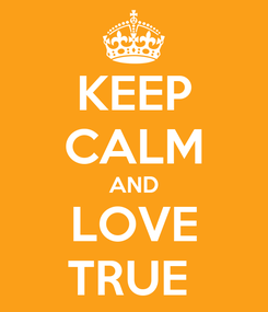 Poster: KEEP CALM AND LOVE TRUE