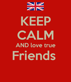 Poster: KEEP CALM AND love true Friends