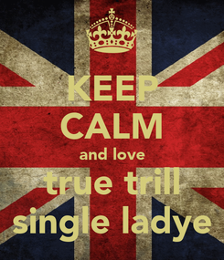 Poster: KEEP CALM and love true trill single ladye