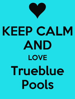 Poster: KEEP CALM AND LOVE Trueblue Pools