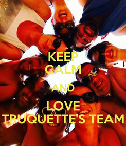 Poster: KEEP CALM AND LOVE TRUQUETTE'S TEAM