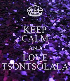 Poster: KEEP CALM AND LOVE TSONTSOLALA