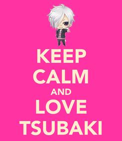 Poster: KEEP CALM AND LOVE TSUBAKI