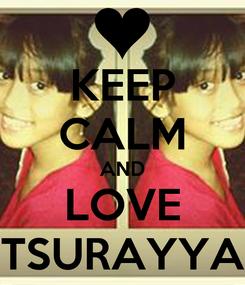 Poster: KEEP CALM AND LOVE TSURAYYA