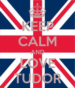 Poster: KEEP CALM AND LOVE TUDOR