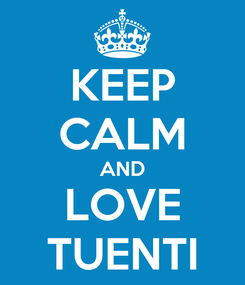 Poster: KEEP CALM AND LOVE TUENTI
