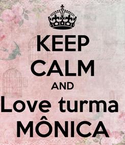 Poster: KEEP CALM AND Love turma  MÔNICA
