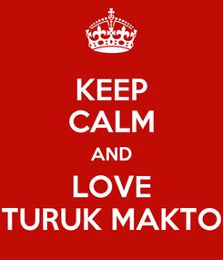 Poster: KEEP CALM AND LOVE TURUK MAKTO