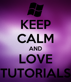 Poster: KEEP CALM AND LOVE TUTORIALS
