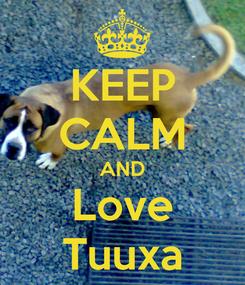 Poster: KEEP CALM AND Love Tuuxa