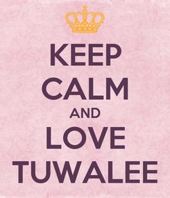 Poster: KEEP CALM AND LOVE TUWALEE