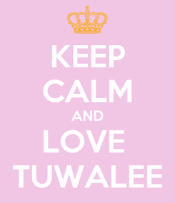 Poster: KEEP CALM AND LOVE  TUWALEE