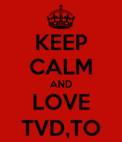 Poster: KEEP CALM AND LOVE TVD,TO
