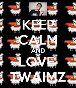 Poster: KEEP CALM AND LOVE  TWAIMZ