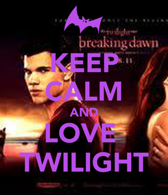 Poster: KEEP CALM AND LOVE  TWILIGHT