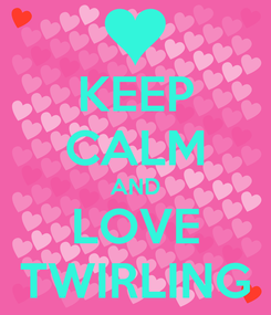 Poster: KEEP CALM AND LOVE TWIRLING
