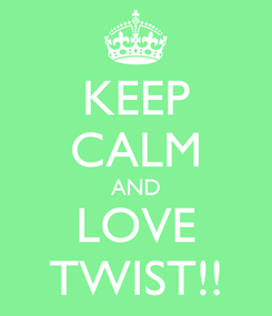 Poster: KEEP CALM AND LOVE TWIST!!