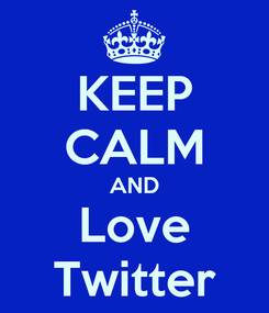 Poster: KEEP CALM AND Love Twitter