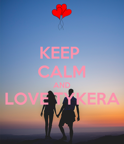Poster: KEEP  CALM AND LOVE TYKERA