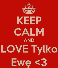 Poster: KEEP CALM AND LOVE Tylko Ewę <3