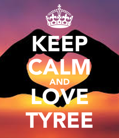 Poster: KEEP CALM AND LOVE TYREE
