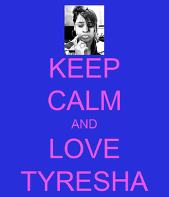 Poster: KEEP CALM AND LOVE TYRESHA