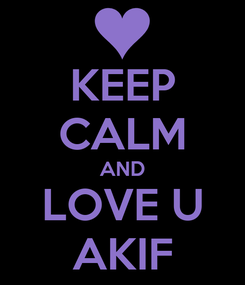 Poster: KEEP CALM AND LOVE U AKIF