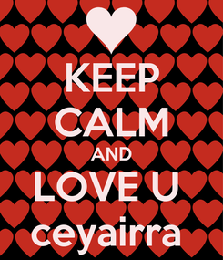 Poster: KEEP CALM AND LOVE U  ceyairra