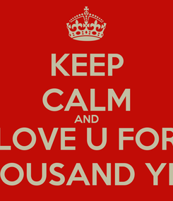 Poster: KEEP CALM AND LOVE U FOR A THOUSAND YEARS