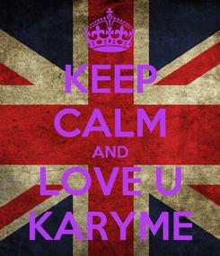 Poster: KEEP CALM AND LOVE U KARYME
