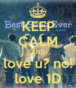 Poster: KEEP CALM AND love u? no! love 1D