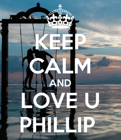 Poster: KEEP CALM AND LOVE U PHILLIP