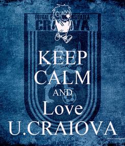 Poster: KEEP CALM AND Love U.CRAIOVA
