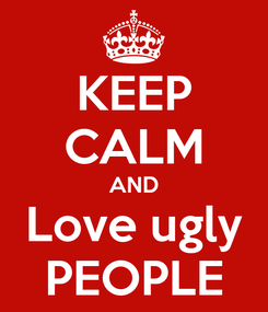 Poster: KEEP CALM AND Love ugly PEOPLE