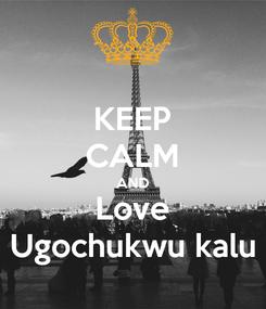 Poster: KEEP CALM AND Love Ugochukwu kalu